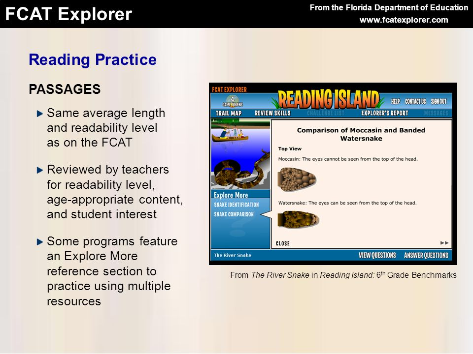 From the Florida Department of Education FCAT Explorer www.fcatexplorer.com Reading Practice Same average length and readability level as on the FCAT Reviewed by teachers for readability level, age-appropriate content, and student interest Some programs feature an Explore More reference section to practice using multiple resources PASSAGES From The River Snake in Reading Island: 6 th Grade Benchmarks