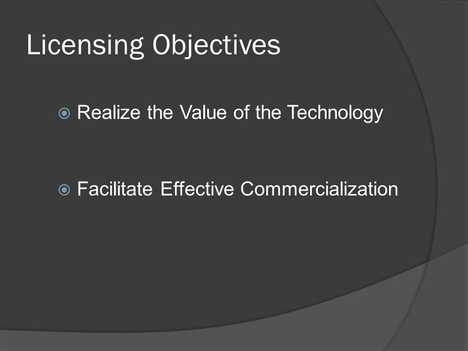 Licensing Objectives  Realize the Value of the Technology  Facilitate Effective Commercialization