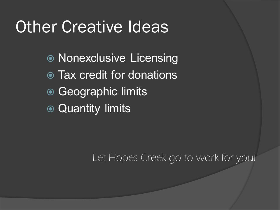 Other Creative Ideas  Nonexclusive Licensing  Tax credit for donations  Geographic limits  Quantity limits Let Hopes Creek go to work for you!
