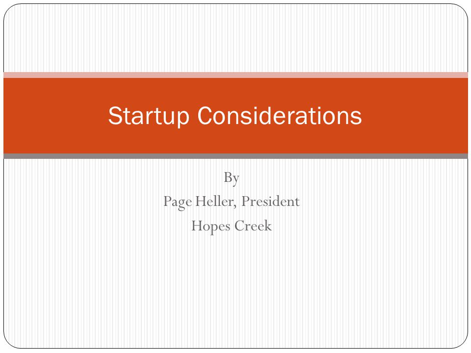 By Page Heller, President Hopes Creek Startup Considerations