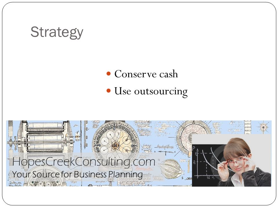 Strategy Conserve cash Use outsourcing HopesCreekConsulting.com Your Source for Business Planning