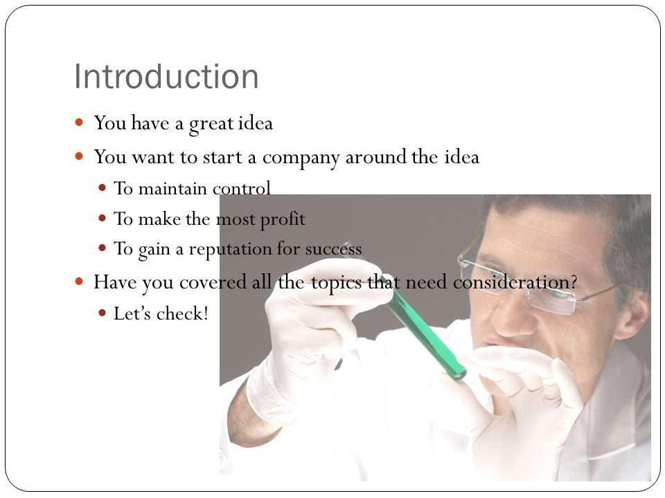 Introduction You have a great idea You want to start a company around the idea To maintain control To make the most profit To gain a reputation for su