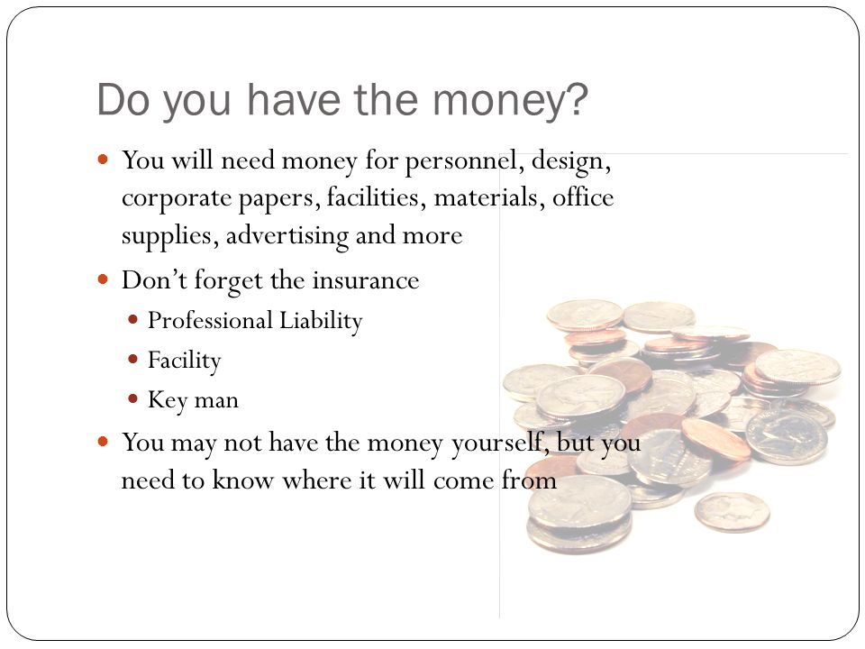 Do you have the money? You will need money for personnel, design, corporate papers, facilities, materials, office supplies, advertising and more Don't