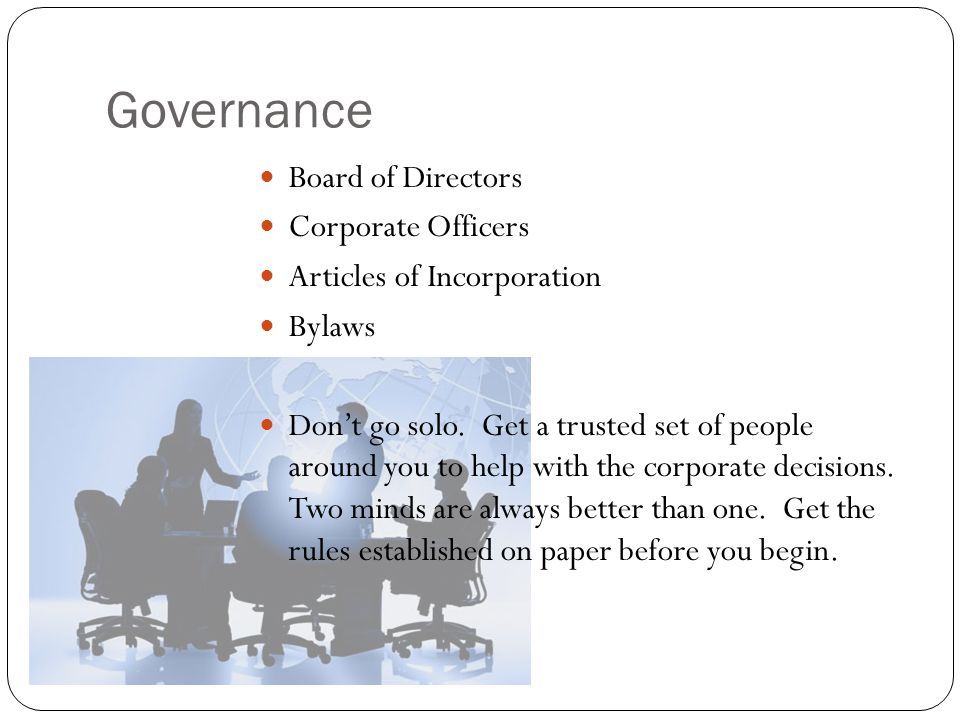Governance Board of Directors Corporate Officers Articles of Incorporation Bylaws Don't go solo. Get a trusted set of people around you to help with t