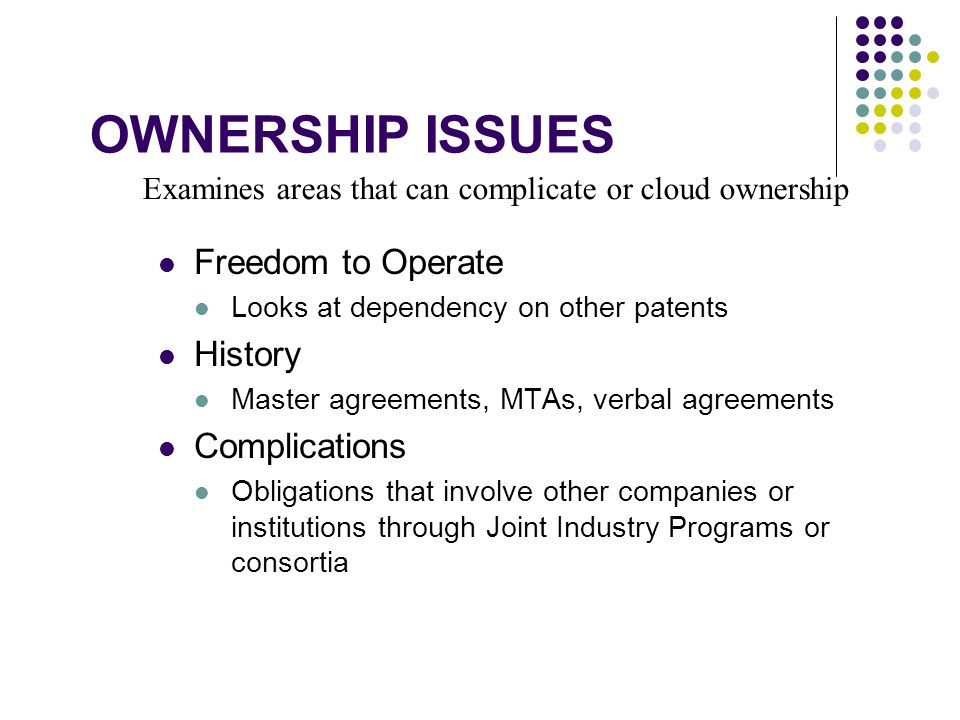 Examines areas that can complicate or cloud ownership OWNERSHIP ISSUES Freedom to Operate Looks at dependency on other patents History Master agreements, MTAs, verbal agreements Complications Obligations that involve other companies or institutions through Joint Industry Programs or consortia
