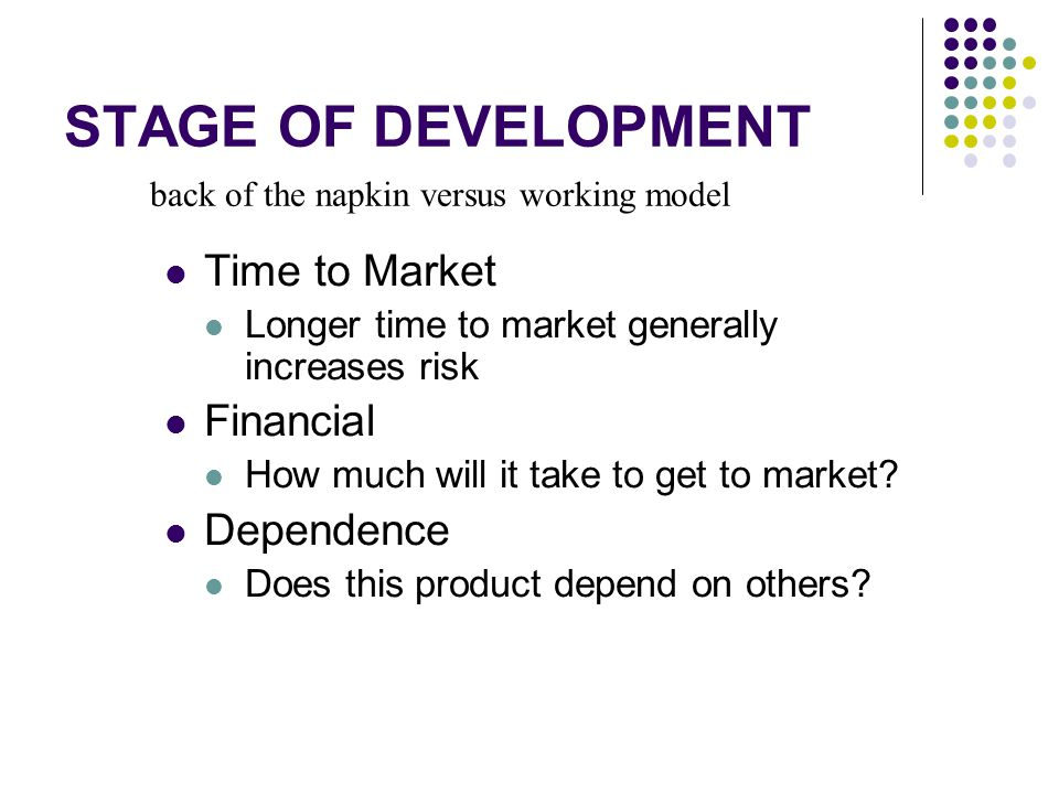 STAGE OF DEVELOPMENT Time to Market Longer time to market generally increases risk Financial How much will it take to get to market.