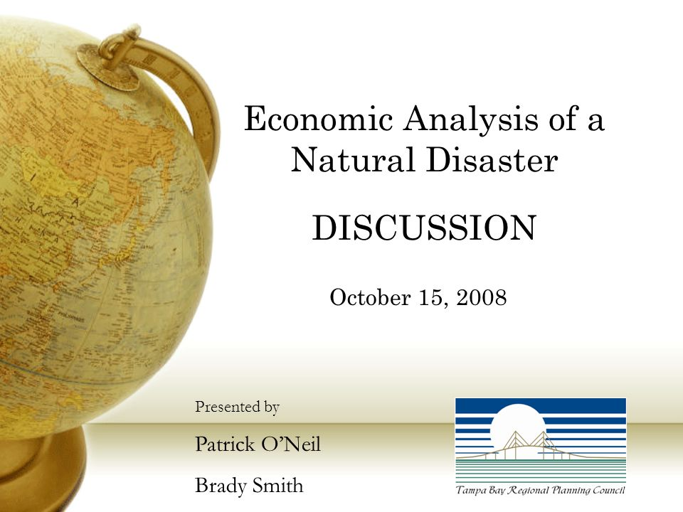 Economic Analysis of a Natural Disaster DISCUSSION October 15, 2008 Presented by Patrick O'Neil Brady Smith