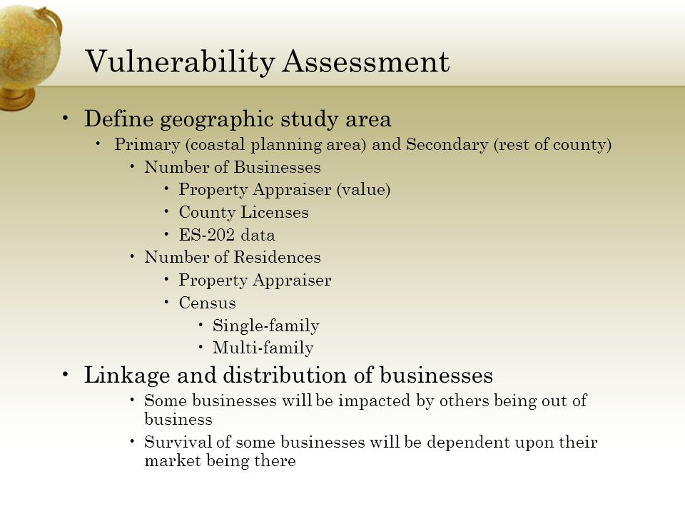 Vulnerability Assessment Define geographic study area Primary (coastal planning area) and Secondary (rest of county) Number of Businesses Property Appraiser (value) County Licenses ES-202 data Number of Residences Property Appraiser Census Single-family Multi-family Linkage and distribution of businesses Some businesses will be impacted by others being out of business Survival of some businesses will be dependent upon their market being there