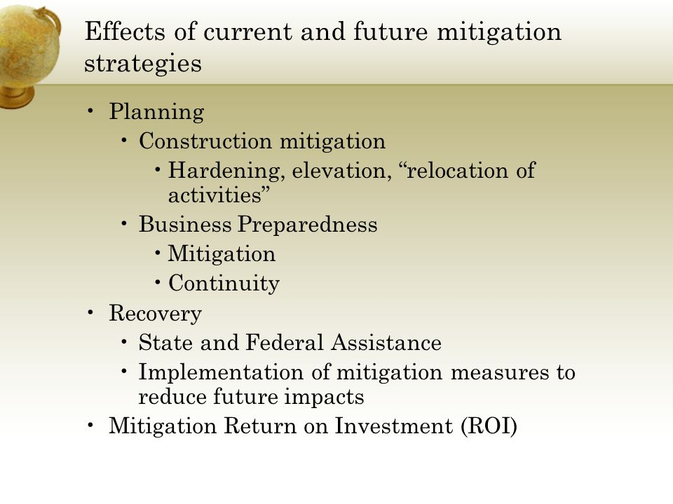 Effects of current and future mitigation strategies Planning Construction mitigation Hardening, elevation, relocation of activities Business Preparedness Mitigation Continuity Recovery State and Federal Assistance Implementation of mitigation measures to reduce future impacts Mitigation Return on Investment (ROI)
