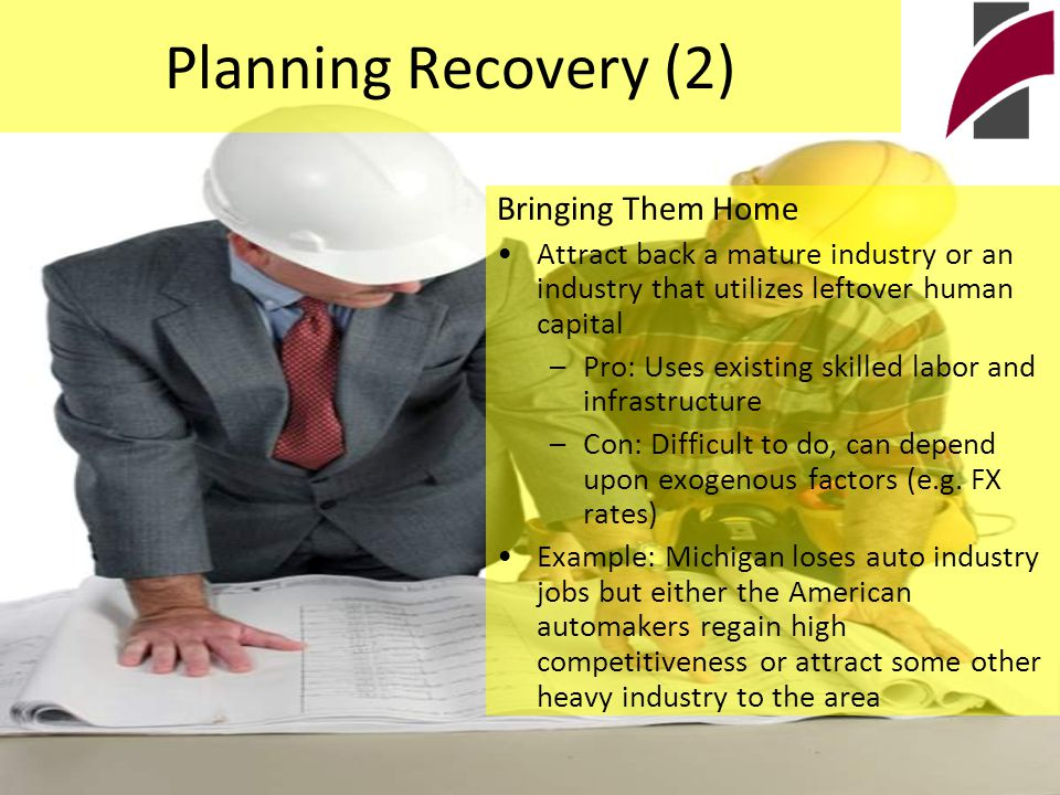 Planning Recovery (2) Bringing Them Home Attract back a mature industry or an industry that utilizes leftover human capital –Pro: Uses existing skilled labor and infrastructure –Con: Difficult to do, can depend upon exogenous factors (e.g.