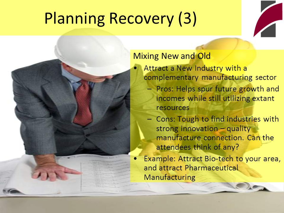 Planning Recovery (3) Mixing New and Old Attract a New Industry with a complementary manufacturing sector –Pros: Helps spur future growth and incomes while still utilizing extant resources –Cons: Tough to find industries with strong innovation – quality manufacture connection.