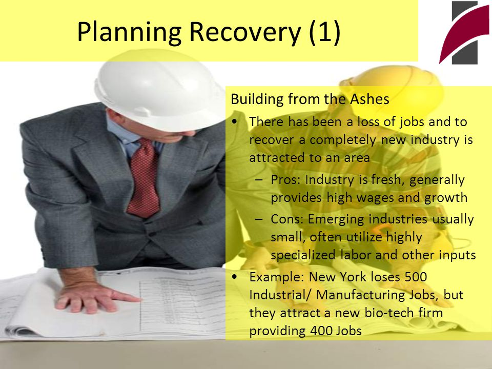 Planning Recovery (1) Building from the Ashes There has been a loss of jobs and to recover a completely new industry is attracted to an area –Pros: Industry is fresh, generally provides high wages and growth –Cons: Emerging industries usually small, often utilize highly specialized labor and other inputs Example: New York loses 500 Industrial/ Manufacturing Jobs, but they attract a new bio-tech firm providing 400 Jobs