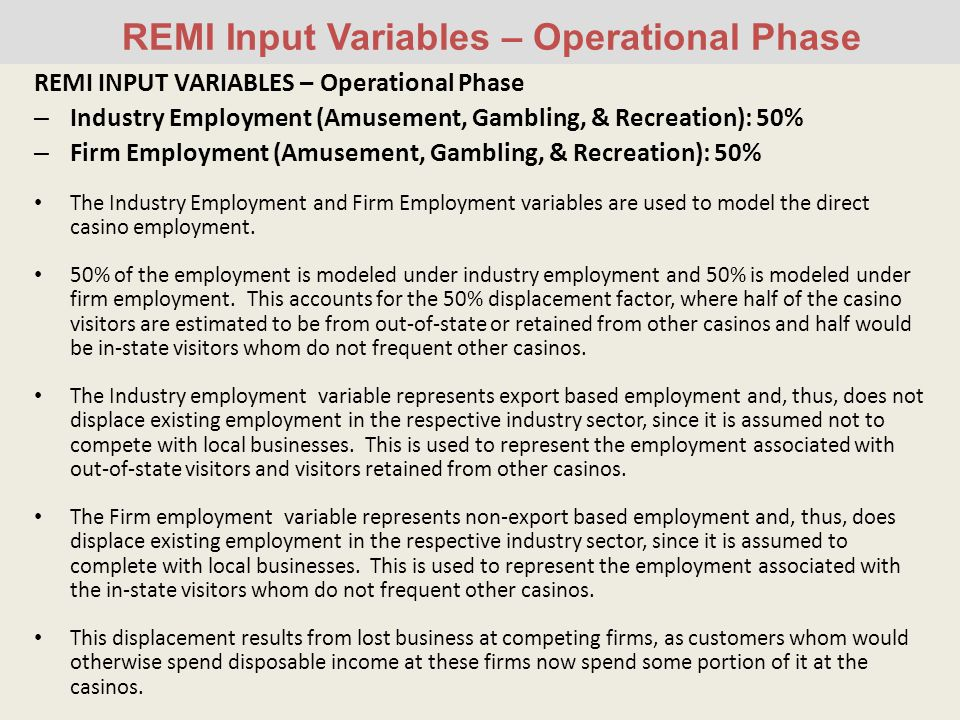 REMI Input Variables – Operational Phase REMI INPUT VARIABLES – Operational Phase – Industry Employment (Amusement, Gambling, & Recreation): 50% – Firm Employment (Amusement, Gambling, & Recreation): 50% The Industry Employment and Firm Employment variables are used to model the direct casino employment.
