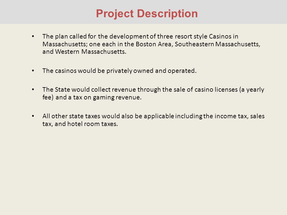 Project Description The plan called for the development of three resort style Casinos in Massachusetts; one each in the Boston Area, Southeastern Massachusetts, and Western Massachusetts.