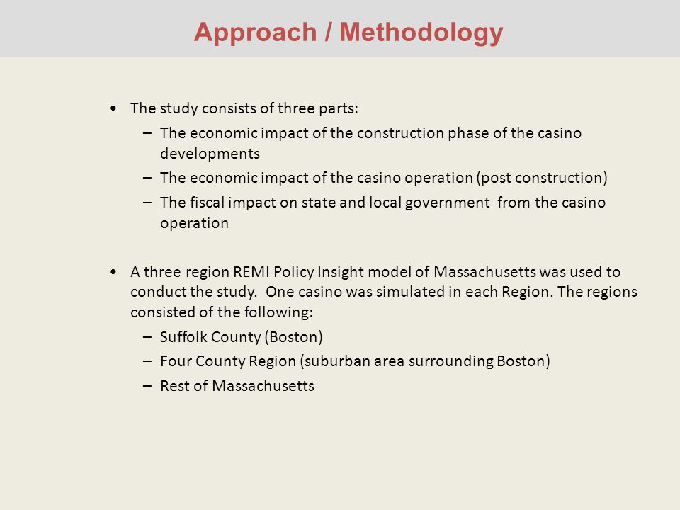 Approach / Methodology The study consists of three parts: –The economic impact of the construction phase of the casino developments –The economic impact of the casino operation (post construction) –The fiscal impact on state and local government from the casino operation A three region REMI Policy Insight model of Massachusetts was used to conduct the study.