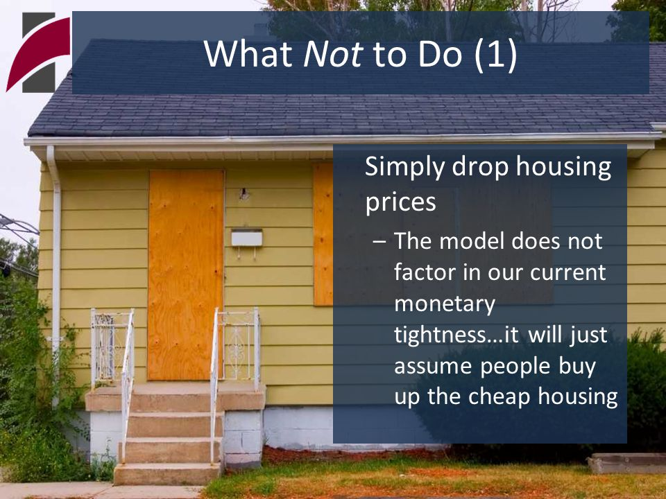 What Not to Do (1) Simply drop housing prices –The model does not factor in our current monetary tightness…it will just assume people buy up the cheap