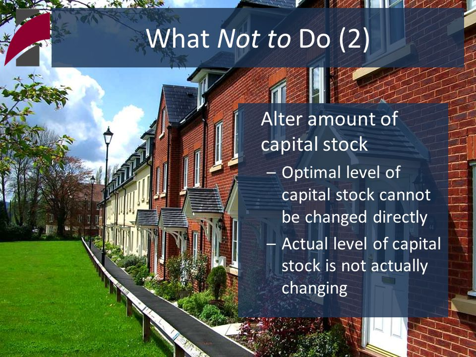 What Not to Do (2) Alter amount of capital stock –Optimal level of capital stock cannot be changed directly –Actual level of capital stock is not actu