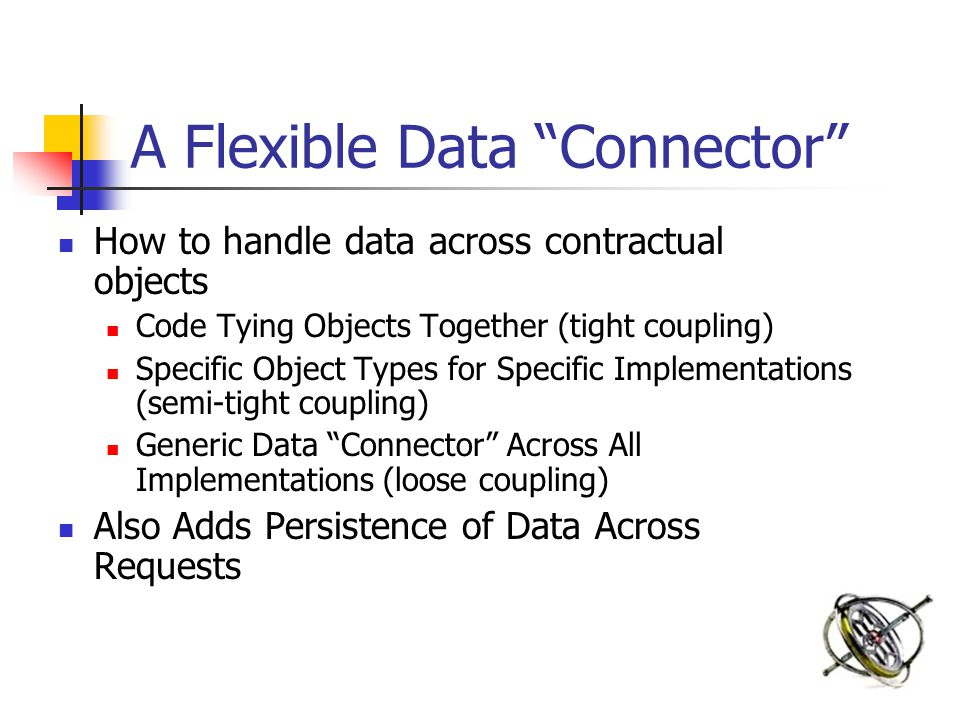 "A Flexible Data ""Connector"" How to handle data across contractual objects Code Tying Objects Together (tight coupling) Specific Object Types for Speci"