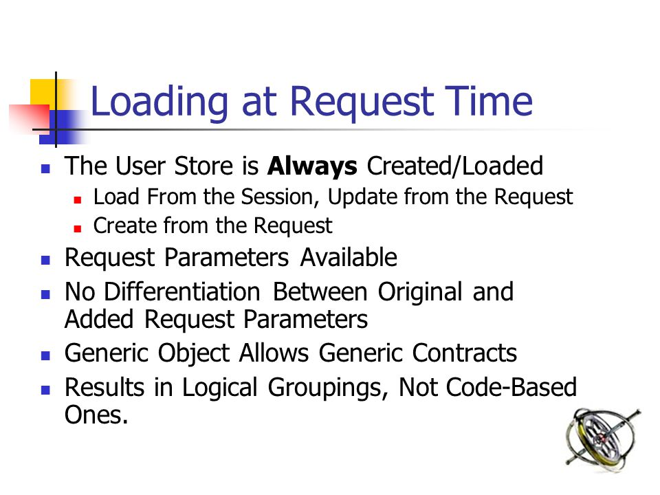 Loading at Request Time The User Store is Always Created/Loaded Load From the Session, Update from the Request Create from the Request Request Paramet