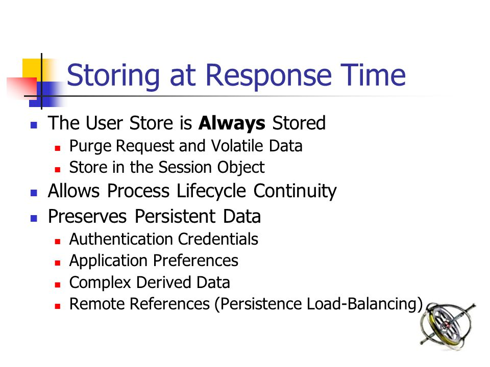 Storing at Response Time The User Store is Always Stored Purge Request and Volatile Data Store in the Session Object Allows Process Lifecycle Continuity Preserves Persistent Data Authentication Credentials Application Preferences Complex Derived Data Remote References (Persistence Load-Balancing)