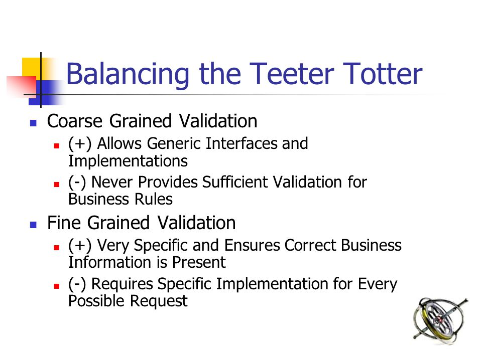 Balancing the Teeter Totter Coarse Grained Validation (+) Allows Generic Interfaces and Implementations (-) Never Provides Sufficient Validation for Business Rules Fine Grained Validation (+) Very Specific and Ensures Correct Business Information is Present (-) Requires Specific Implementation for Every Possible Request