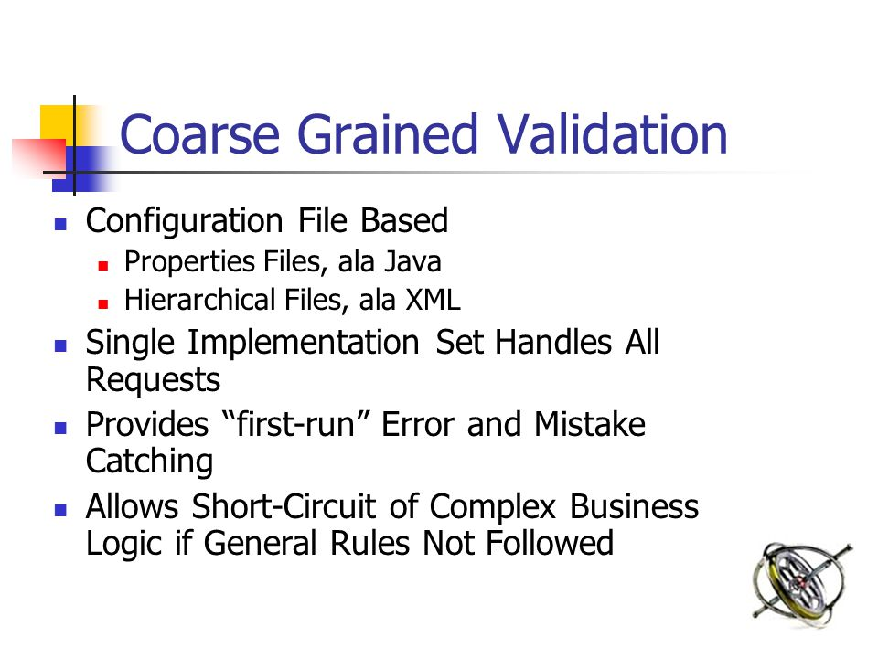 Coarse Grained Validation Configuration File Based Properties Files, ala Java Hierarchical Files, ala XML Single Implementation Set Handles All Requests Provides first-run Error and Mistake Catching Allows Short-Circuit of Complex Business Logic if General Rules Not Followed