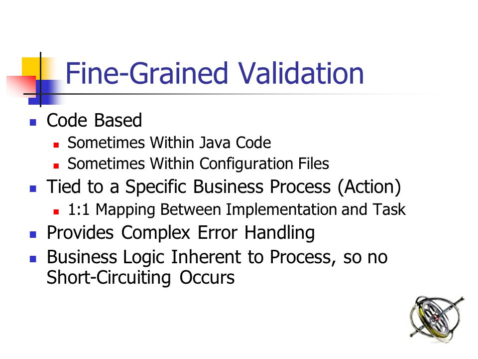 Fine-Grained Validation Code Based Sometimes Within Java Code Sometimes Within Configuration Files Tied to a Specific Business Process (Action) 1:1 Mapping Between Implementation and Task Provides Complex Error Handling Business Logic Inherent to Process, so no Short-Circuiting Occurs