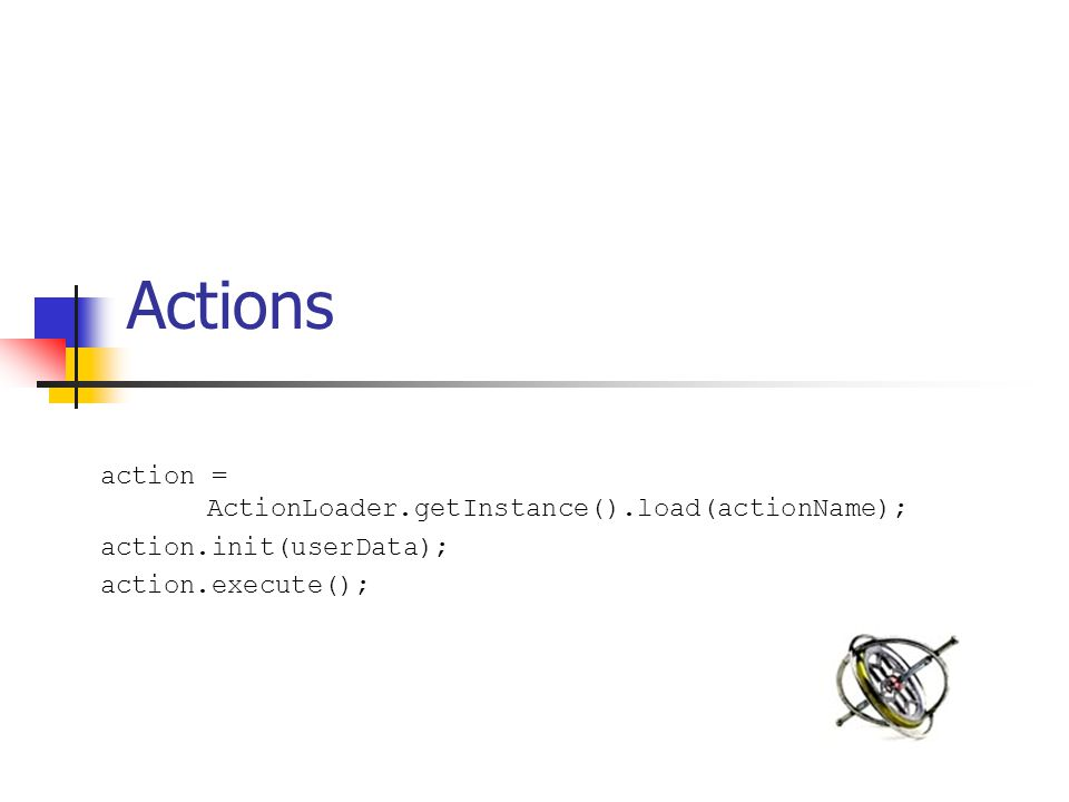 Actions action = ActionLoader.getInstance().load(actionName); action.init(userData); action.execute();