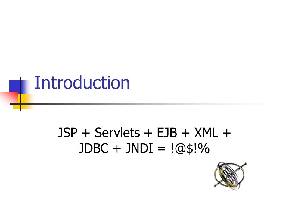 Introduction JSP + Servlets + EJB + XML + JDBC + JNDI = !@$!%