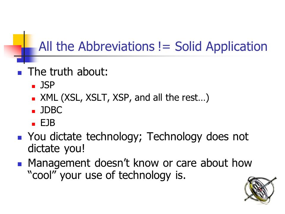 All the Abbreviations != Solid Application The truth about: JSP XML (XSL, XSLT, XSP, and all the rest…) JDBC EJB You dictate technology; Technology does not dictate you.