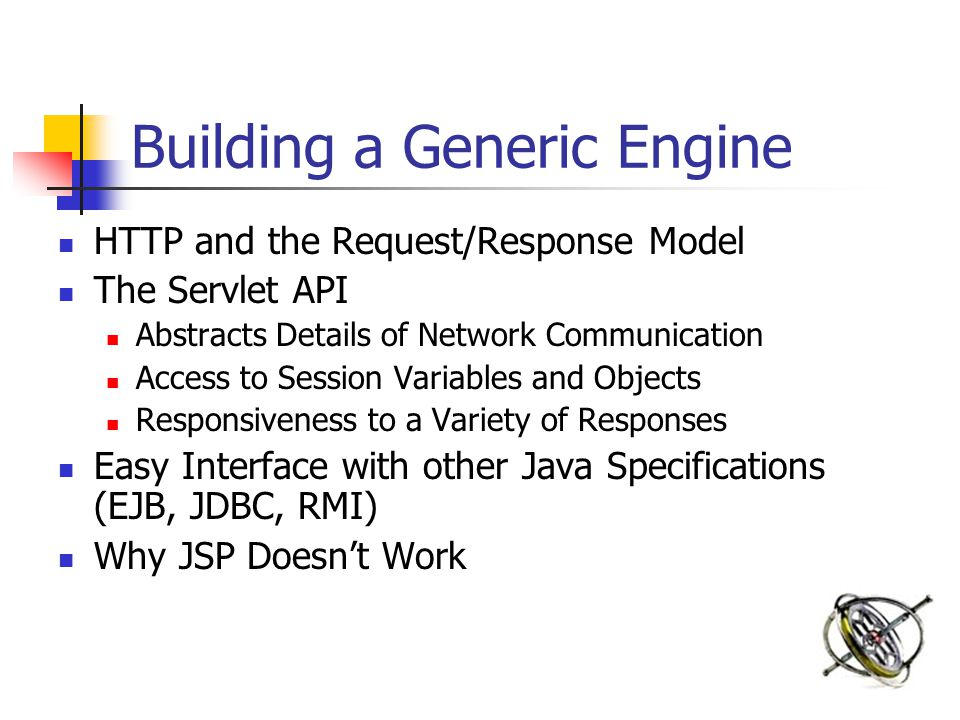 Building a Generic Engine HTTP and the Request/Response Model The Servlet API Abstracts Details of Network Communication Access to Session Variables a