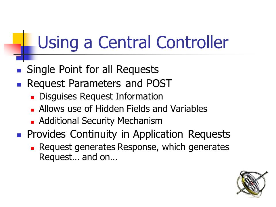 Using a Central Controller Single Point for all Requests Request Parameters and POST Disguises Request Information Allows use of Hidden Fields and Variables Additional Security Mechanism Provides Continuity in Application Requests Request generates Response, which generates Request… and on…