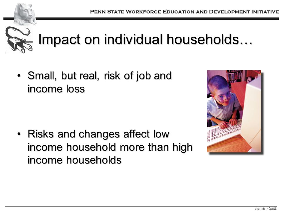 dlprmb14Oct08 Impact on individual households… Small, but real, risk of job and income lossSmall, but real, risk of job and income loss Risks and changes affect low income household more than high income householdsRisks and changes affect low income household more than high income households