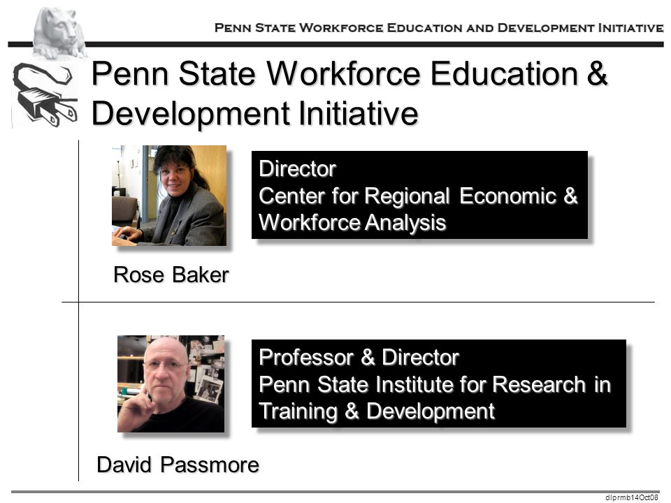 dlprmb14Oct08 Penn State Workforce Education & Development Initiative Rose Baker David Passmore Director Center for Regional Economic & Workforce Analysis Director Center for Regional Economic & Workforce Analysis Professor & Director Penn State Institute for Research in Training & Development Professor & Director Penn State Institute for Research in Training & Development