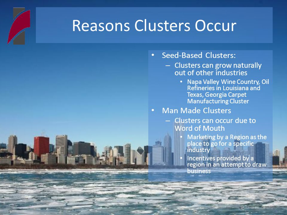 Reasons Clusters Occur Seed-Based Clusters: – Clusters can grow naturally out of other industries Napa Valley Wine Country, Oil Refineries in Louisiana and Texas, Georgia Carpet Manufacturing Cluster Man Made Clusters – Clusters can occur due to Word of Mouth Marketing by a Region as the place to go for a specific industry Incentives provided by a region in an attempt to draw business