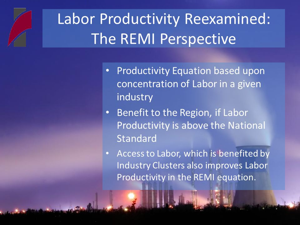 Labor Productivity Reexamined: The REMI Perspective Productivity Equation based upon concentration of Labor in a given industry Benefit to the Region, if Labor Productivity is above the National Standard Access to Labor, which is benefited by Industry Clusters also improves Labor Productivity in the REMI equation.