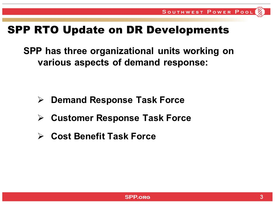 SPP.org 3 SPP RTO Update on DR Developments SPP has three organizational units working on various aspects of demand response:  Demand Response Task Force  Customer Response Task Force  Cost Benefit Task Force