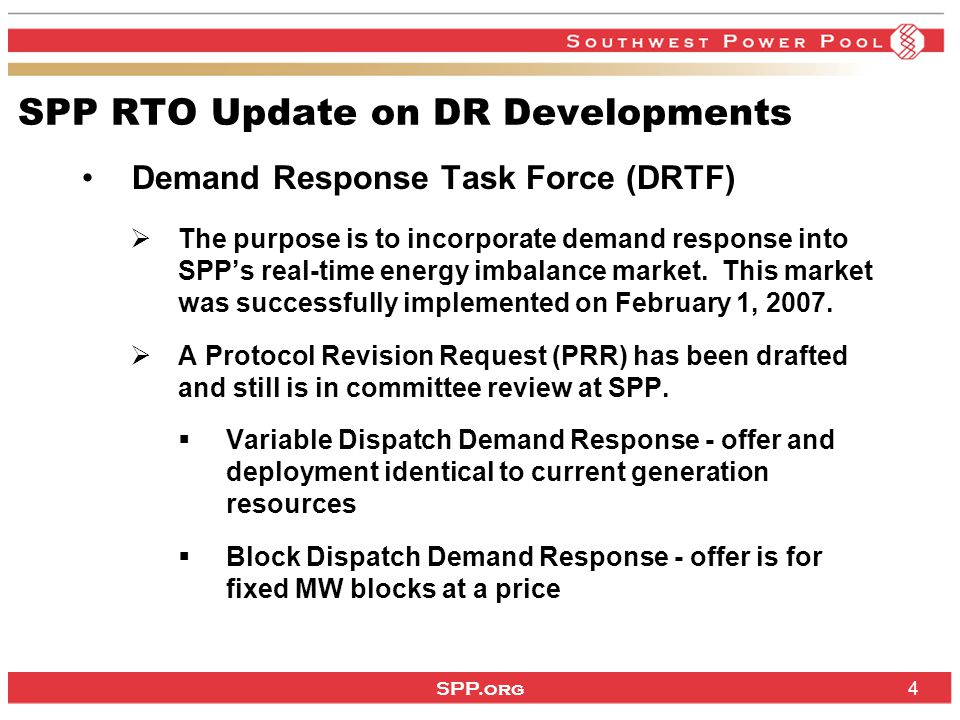 SPP.org 4 Demand Response Task Force (DRTF)  The purpose is to incorporate demand response into SPP's real-time energy imbalance market.