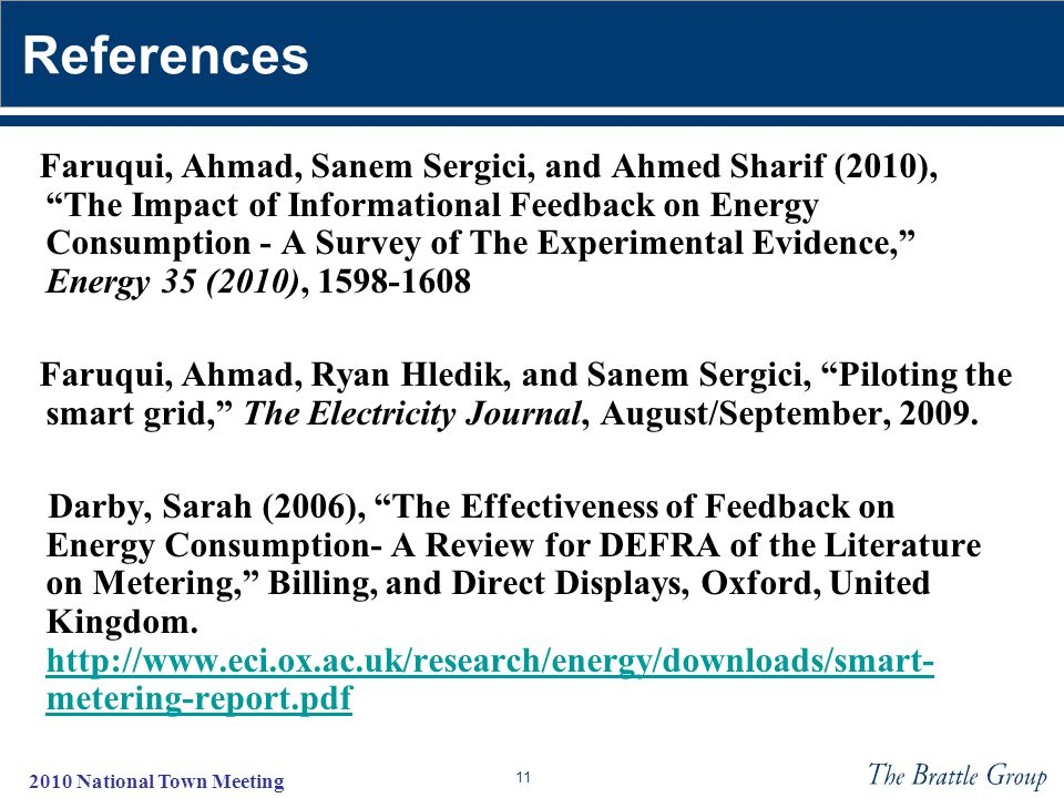 11 2010 National Town Meeting References Faruqui, Ahmad, Sanem Sergici, and Ahmed Sharif (2010), The Impact of Informational Feedback on Energy Consumption - A Survey of The Experimental Evidence, Energy 35 (2010), 1598-1608 Faruqui, Ahmad, Ryan Hledik, and Sanem Sergici, Piloting the smart grid, The Electricity Journal, August/September, 2009.