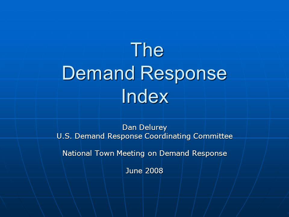 The Demand Response Index The Demand Response Index Dan Delurey U.S.
