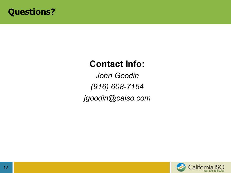 12 Questions? Contact Info: John Goodin (916) 608-7154 jgoodin@caiso.com