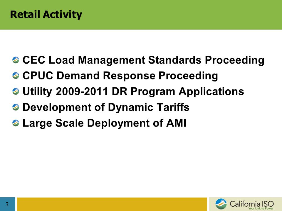 3 Retail Activity CEC Load Management Standards Proceeding CPUC Demand Response Proceeding Utility DR Program Applications Development of Dynamic Tariffs Large Scale Deployment of AMI