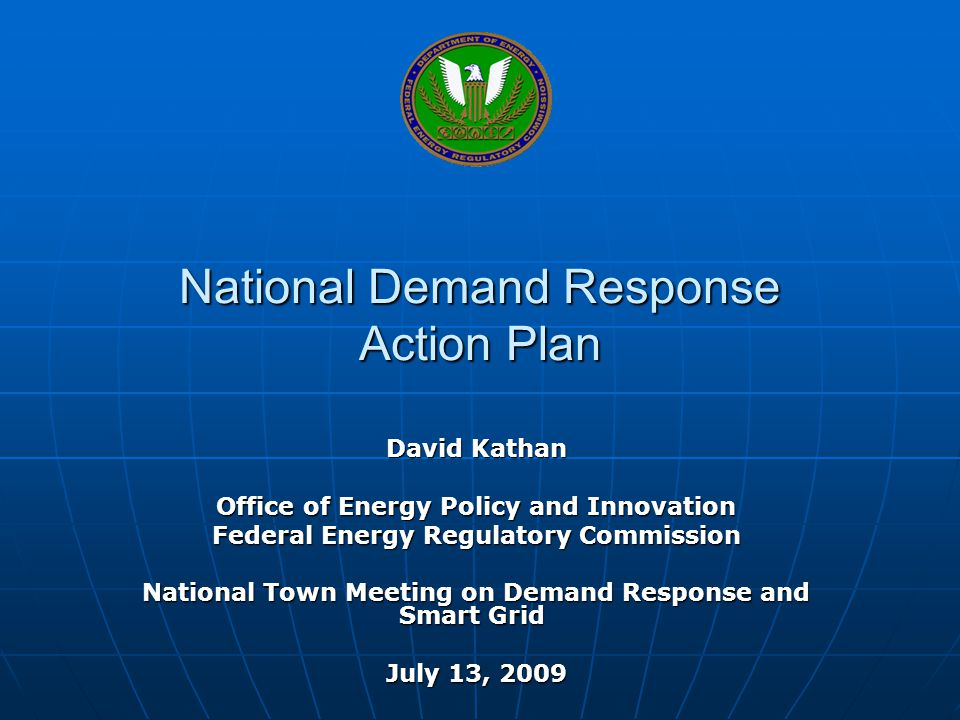 National Demand Response Action Plan David Kathan Office of Energy Policy and Innovation Federal Energy Regulatory Commission National Town Meeting on