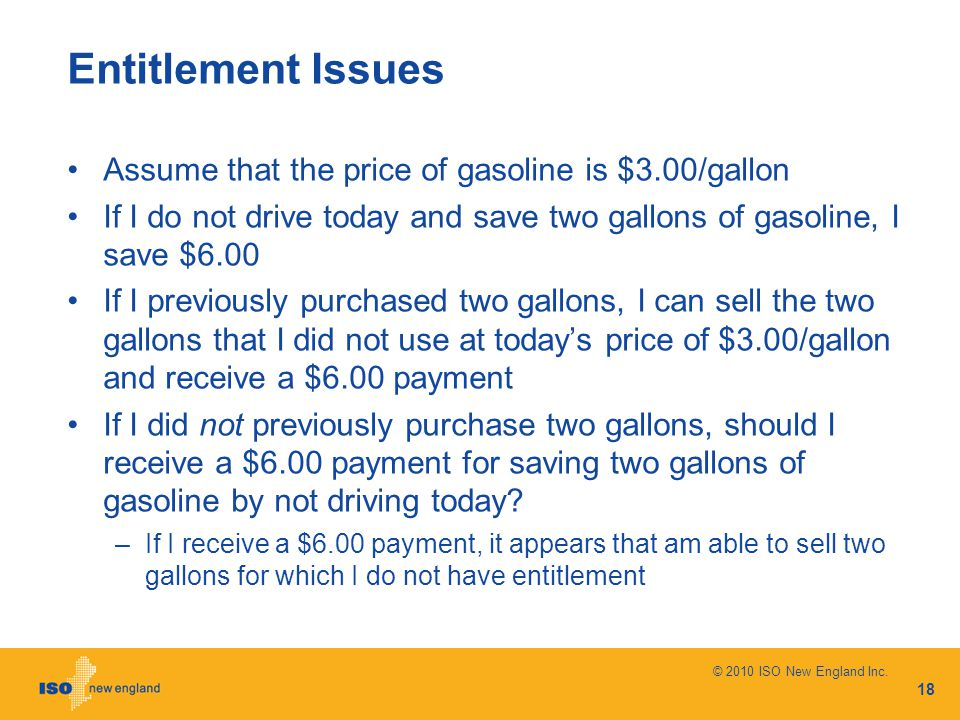 Entitlement Issues Assume that the price of gasoline is $3.00/gallon If I do not drive today and save two gallons of gasoline, I save $6.00 If I previously purchased two gallons, I can sell the two gallons that I did not use at today's price of $3.00/gallon and receive a $6.00 payment If I did not previously purchase two gallons, should I receive a $6.00 payment for saving two gallons of gasoline by not driving today.