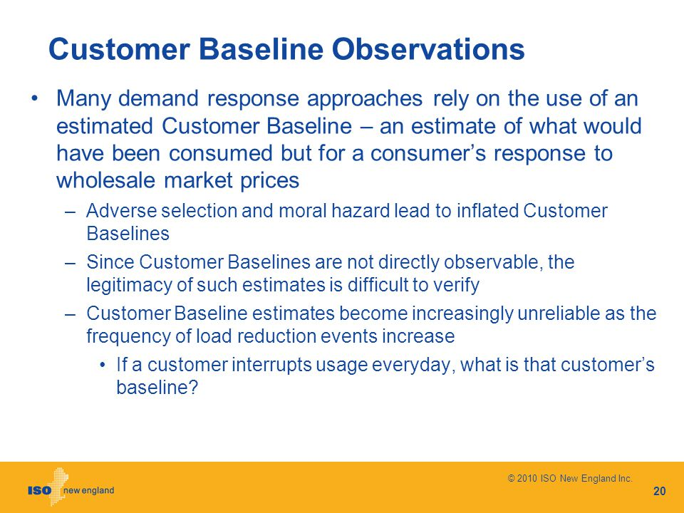 Customer Baseline Observations Many demand response approaches rely on the use of an estimated Customer Baseline – an estimate of what would have been consumed but for a consumer's response to wholesale market prices –Adverse selection and moral hazard lead to inflated Customer Baselines –Since Customer Baselines are not directly observable, the legitimacy of such estimates is difficult to verify –Customer Baseline estimates become increasingly unreliable as the frequency of load reduction events increase If a customer interrupts usage everyday, what is that customer's baseline.