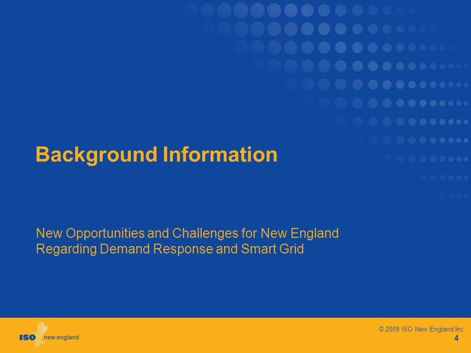 Background Information New Opportunities and Challenges for New England Regarding Demand Response and Smart Grid 4 © 2009 ISO New England Inc.