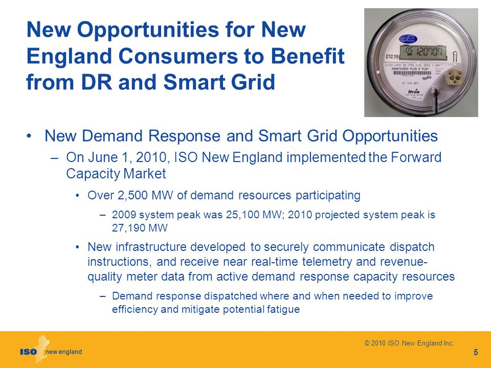 New Opportunities for New England Consumers to Benefit from DR and Smart Grid New Demand Response and Smart Grid Opportunities –On June 1, 2010, ISO New England implemented the Forward Capacity Market Over 2,500 MW of demand resources participating –2009 system peak was 25,100 MW; 2010 projected system peak is 27,190 MW New infrastructure developed to securely communicate dispatch instructions, and receive near real-time telemetry and revenue- quality meter data from active demand response capacity resources –Demand response dispatched where and when needed to improve efficiency and mitigate potential fatigue 5 © 2010 ISO New England Inc.