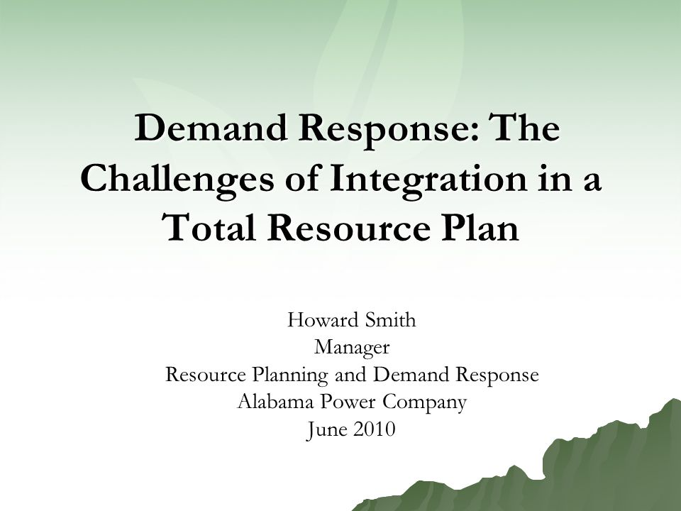 Demand Response: The Challenges of Integration in a Total Resource Plan Demand Response: The Challenges of Integration in a Total Resource Plan Howard Smith Manager Resource Planning and Demand Response Alabama Power Company June 2010
