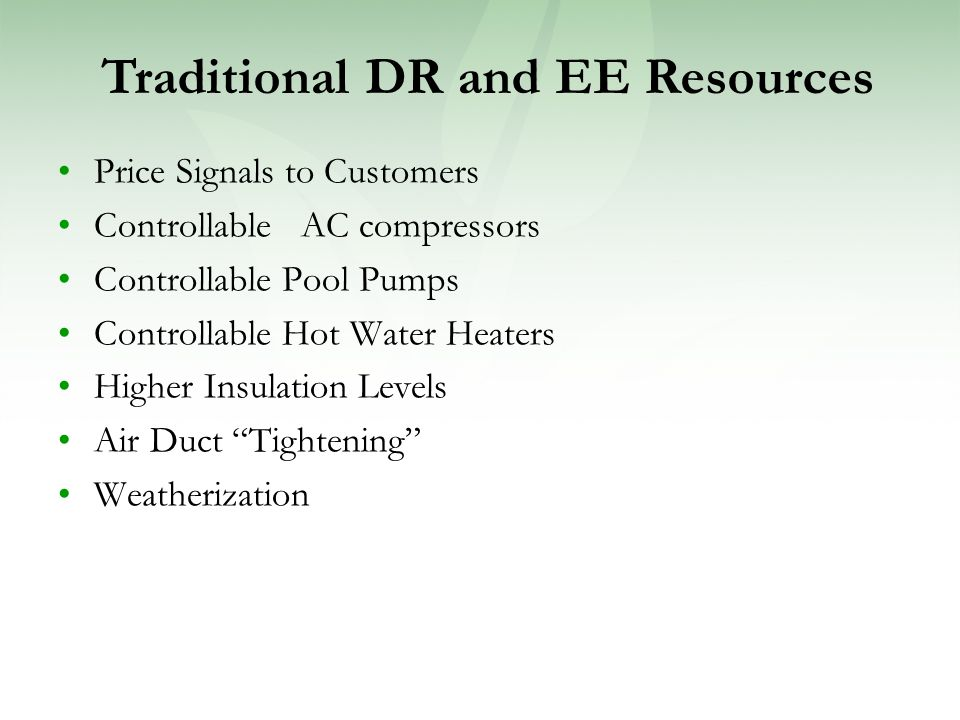 Price Signals to Customers Controllable AC compressors Controllable Pool Pumps Controllable Hot Water Heaters Higher Insulation Levels Air Duct Tightening Weatherization Traditional DR and EE Resources