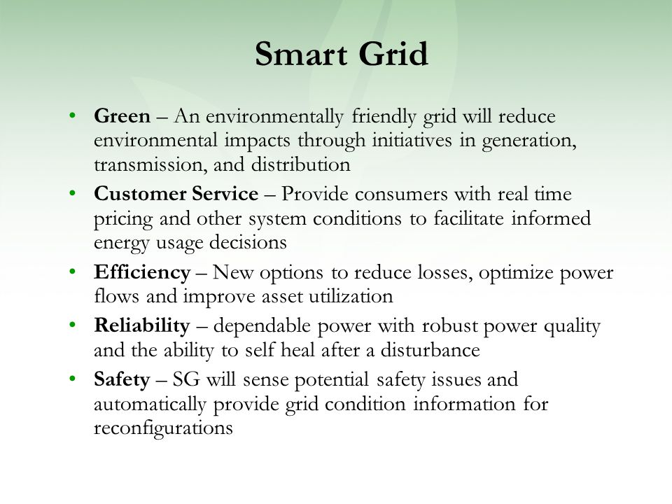 Green – An environmentally friendly grid will reduce environmental impacts through initiatives in generation, transmission, and distribution Customer Service – Provide consumers with real time pricing and other system conditions to facilitate informed energy usage decisions Efficiency – New options to reduce losses, optimize power flows and improve asset utilization Reliability – dependable power with robust power quality and the ability to self heal after a disturbance Safety – SG will sense potential safety issues and automatically provide grid condition information for reconfigurations Smart Grid